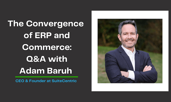 Confluence of ERP and Commerce - Q&A with Adam Baruh, CEO and Founder at SuiteCentric